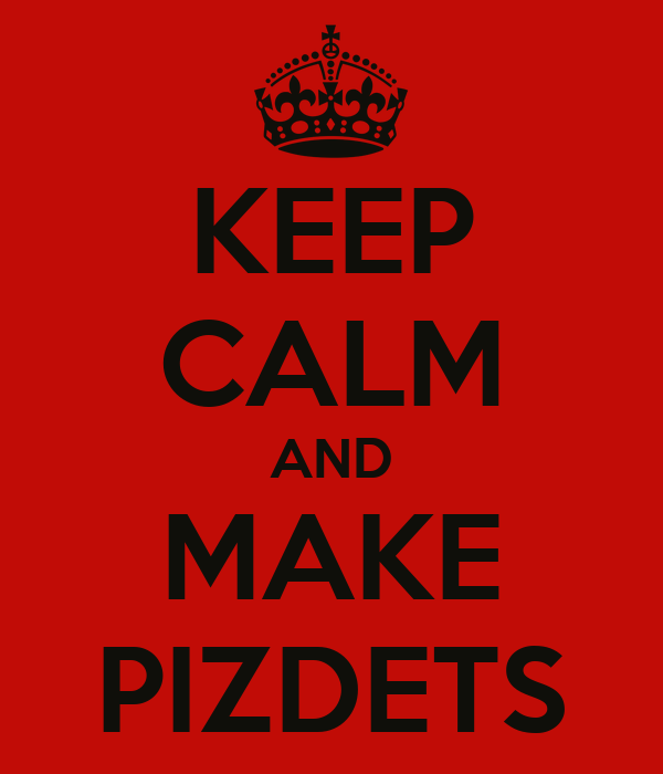 KEEP CALM AND MAKE PIZDETS