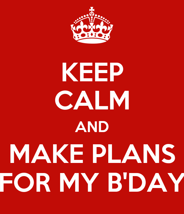 KEEP CALM AND MAKE PLANS FOR MY B'DAY
