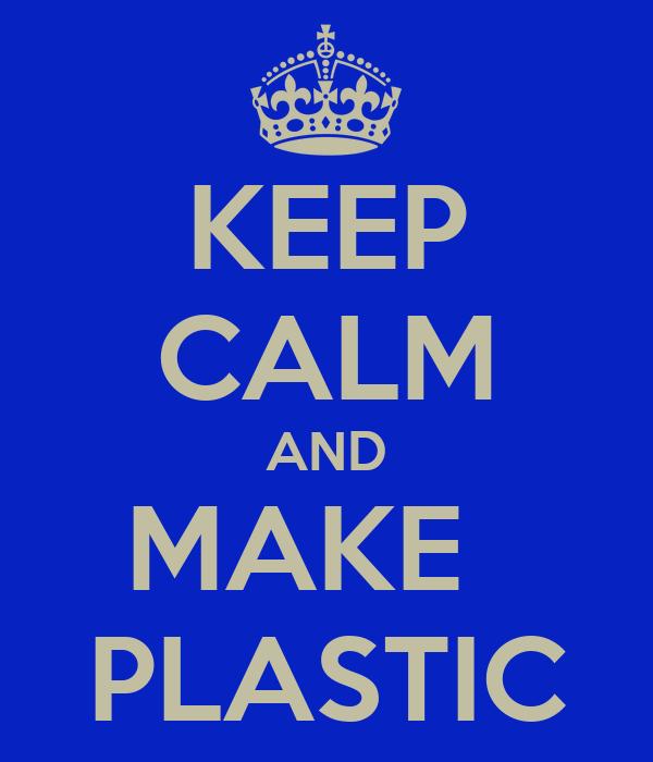 KEEP CALM AND MAKE   PLASTIC