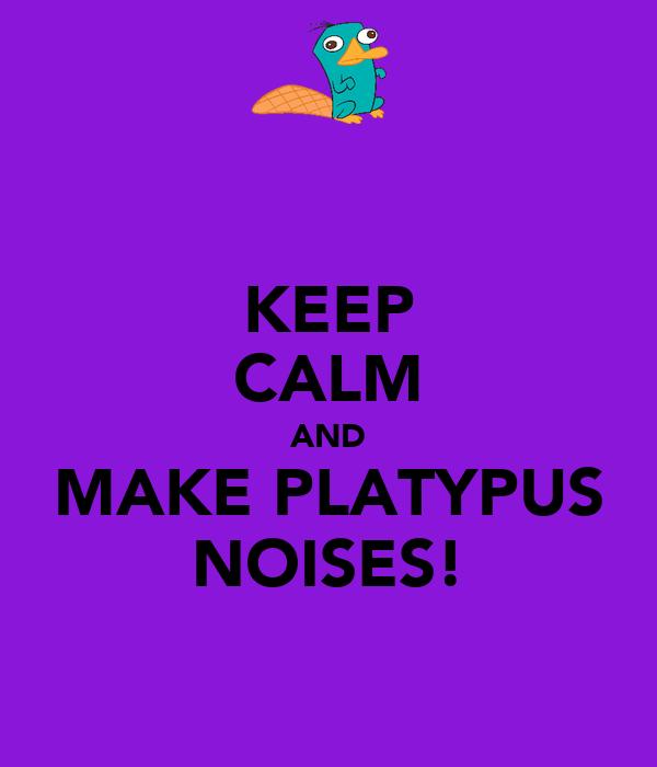 KEEP CALM AND MAKE PLATYPUS NOISES!