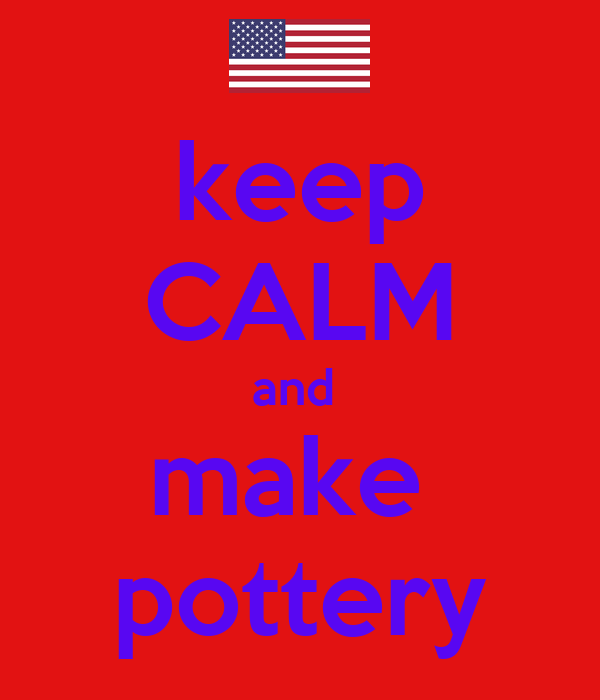 keep CALM and  make  pottery