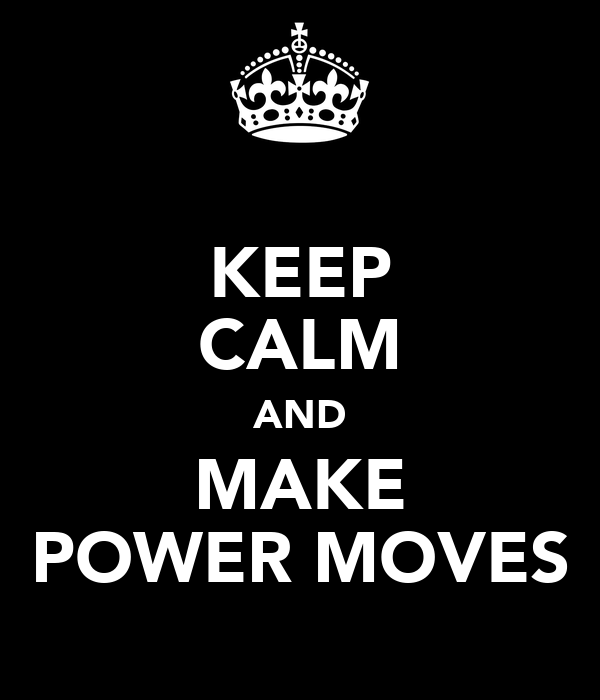 KEEP CALM AND MAKE POWER MOVES