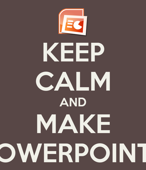 KEEP CALM AND MAKE POWERPOINTS