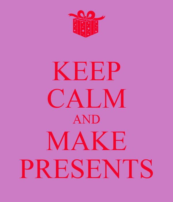 KEEP CALM AND MAKE PRESENTS