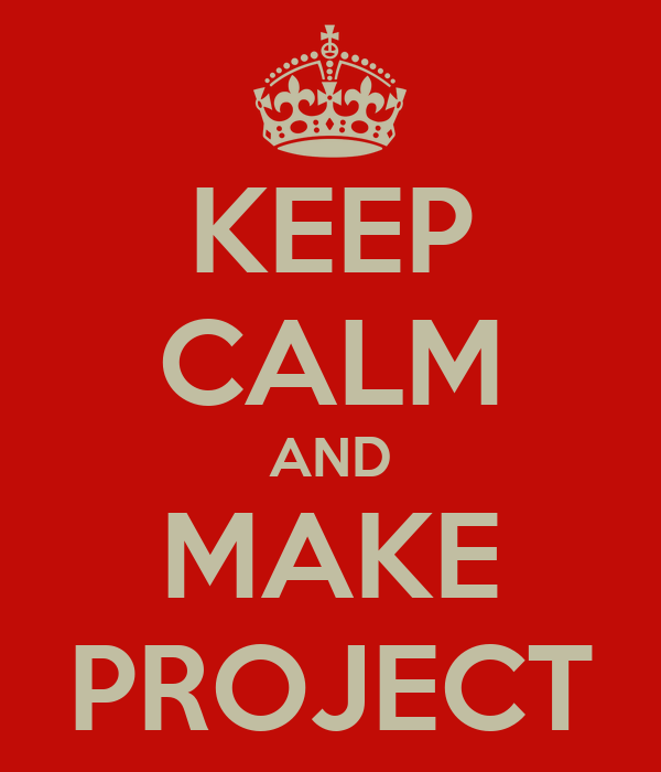 KEEP CALM AND MAKE PROJECT