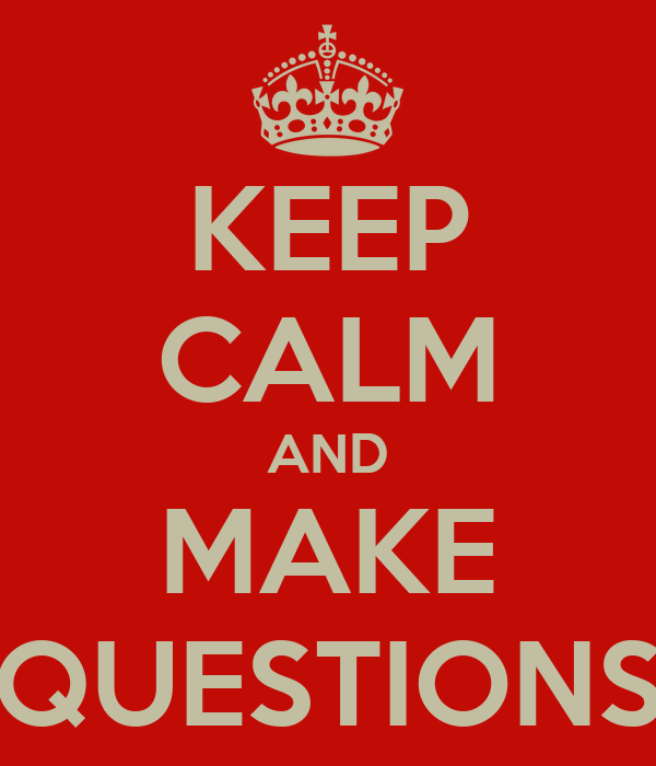 KEEP CALM AND MAKE QUESTIONS