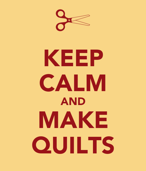 KEEP CALM AND MAKE QUILTS