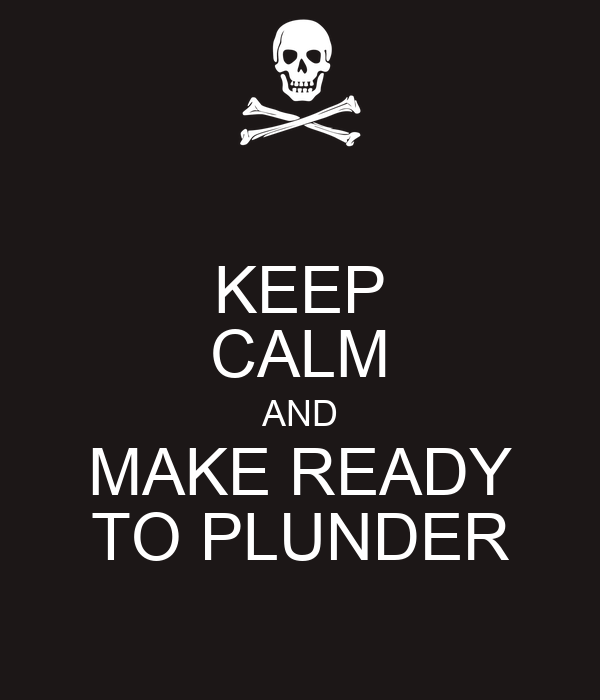 KEEP CALM AND MAKE READY TO PLUNDER