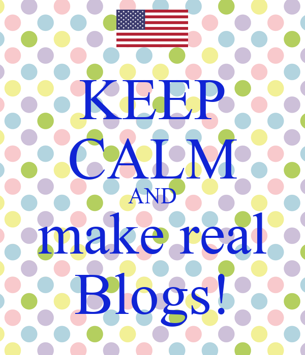 KEEP CALM AND make real Blogs!