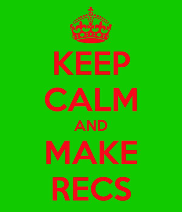 KEEP CALM AND MAKE RECS