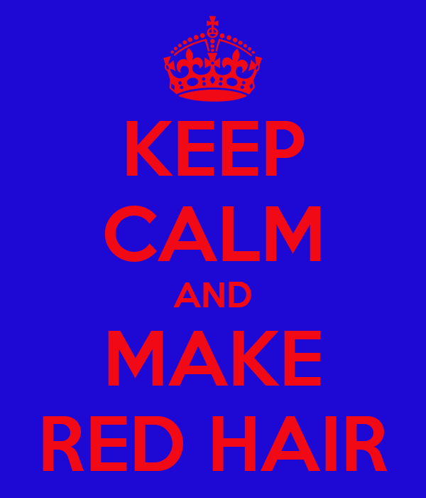 KEEP CALM AND MAKE RED HAIR
