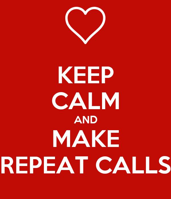 KEEP CALM AND MAKE REPEAT CALLS