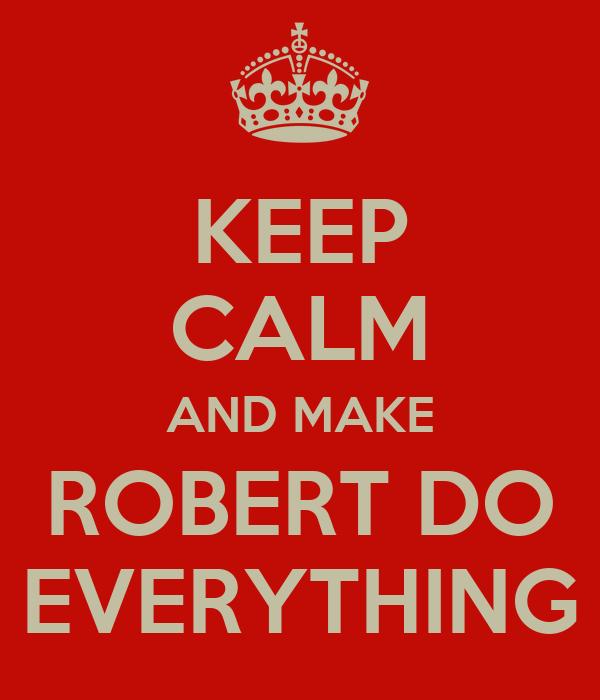 KEEP CALM AND MAKE ROBERT DO EVERYTHING