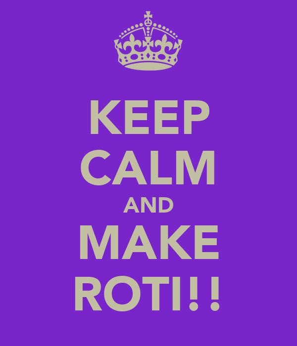 KEEP CALM AND MAKE ROTI!!