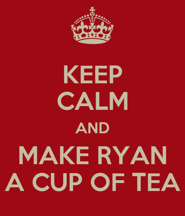 KEEP CALM AND MAKE RYAN A CUP OF TEA