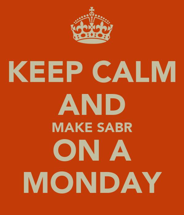 KEEP CALM AND MAKE SABR ON A MONDAY
