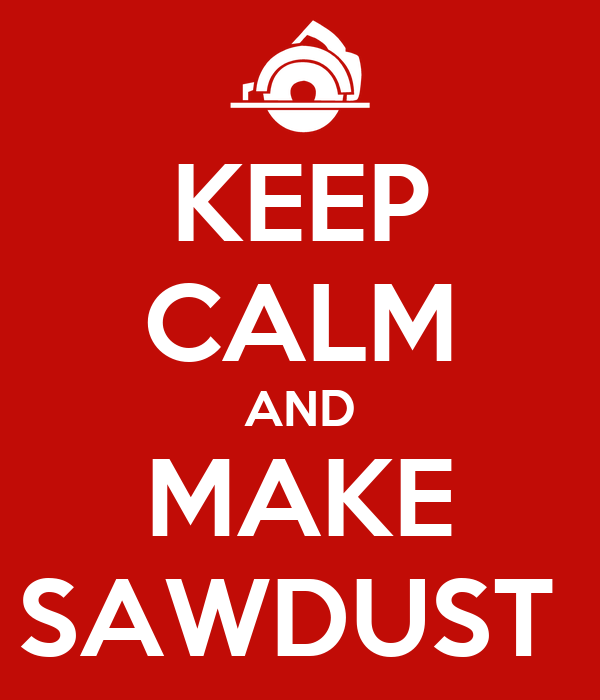 KEEP CALM AND MAKE SAWDUST