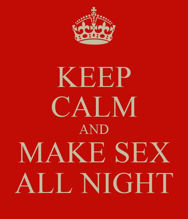 KEEP CALM AND MAKE SEX ALL NIGHT