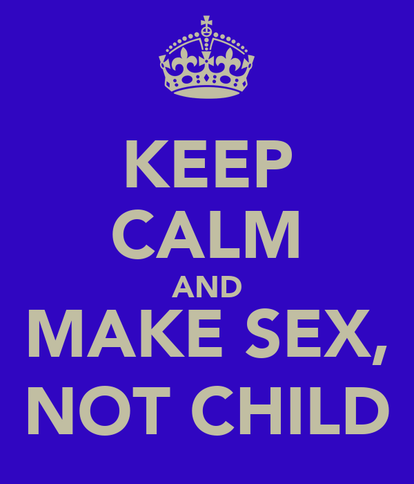 KEEP CALM AND MAKE SEX, NOT CHILD