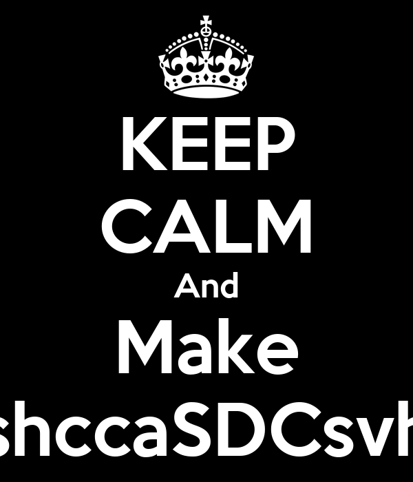 KEEP CALM And Make shccaSDCsvh
