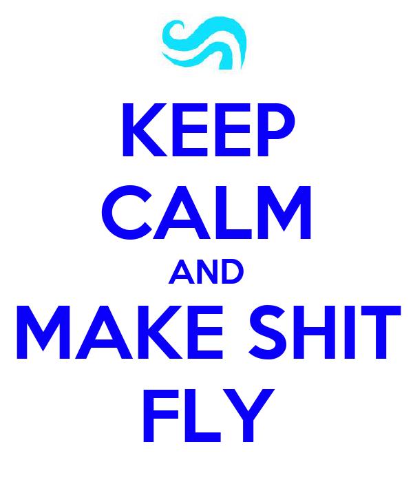 KEEP CALM AND MAKE SHIT FLY