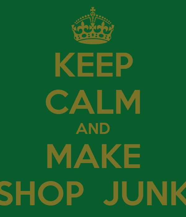 KEEP CALM AND MAKE SHOP  JUNK