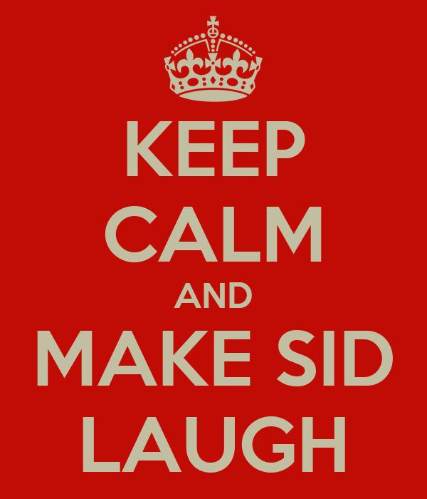 KEEP CALM AND MAKE SID LAUGH