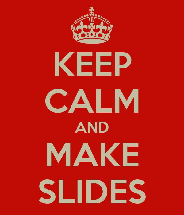 KEEP CALM AND MAKE SLIDES