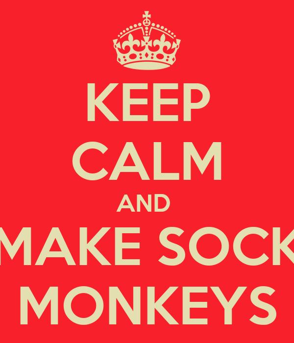 KEEP CALM AND  MAKE SOCK MONKEYS