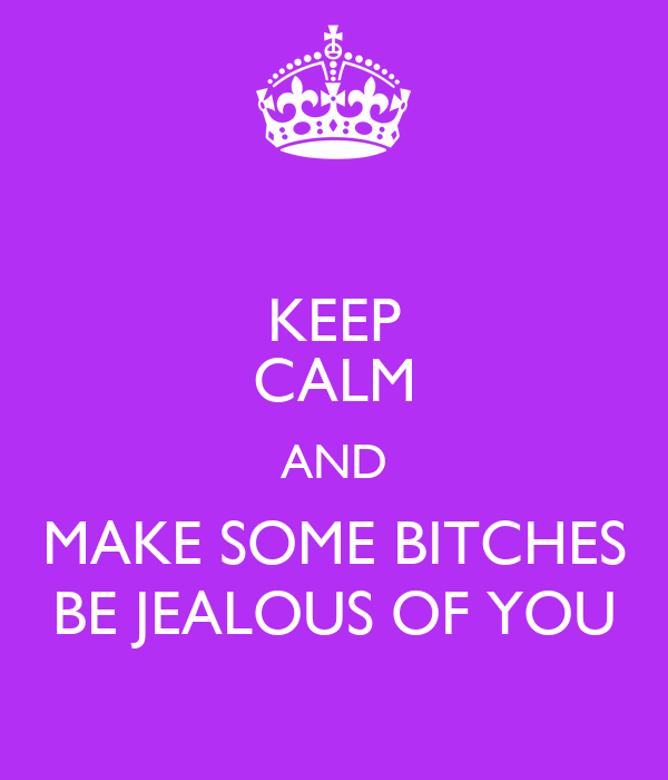 KEEP CALM AND MAKE SOME BITCHES BE JEALOUS OF YOU