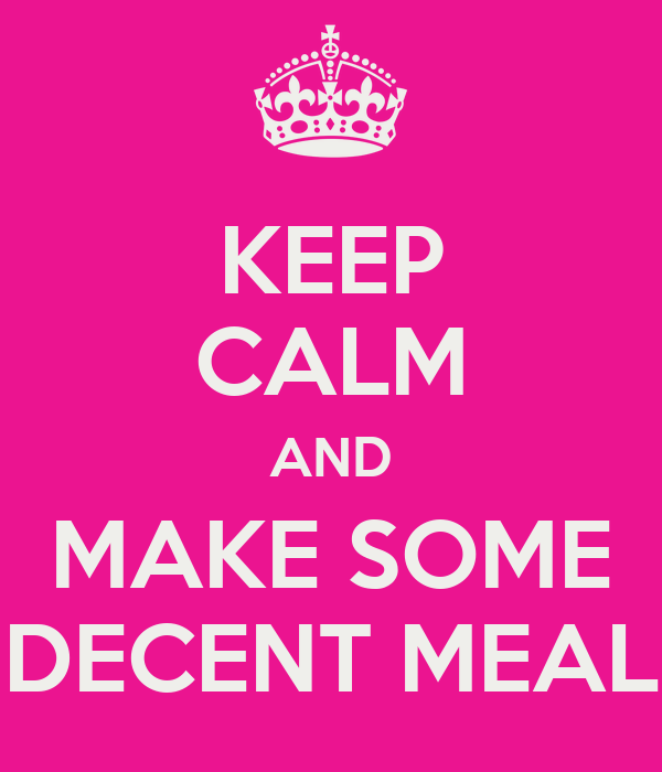 KEEP CALM AND MAKE SOME DECENT MEAL