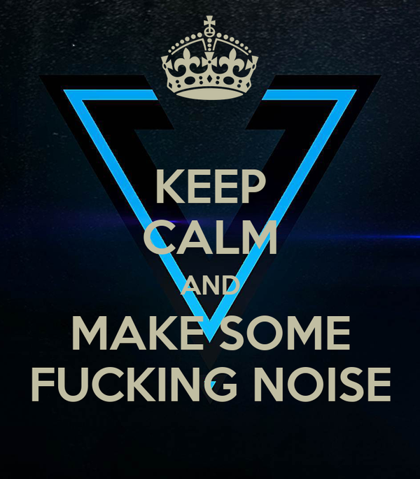 KEEP CALM AND MAKE SOME FUCKING NOISE