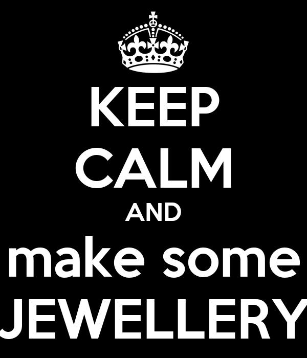 KEEP CALM AND make some JEWELLERY