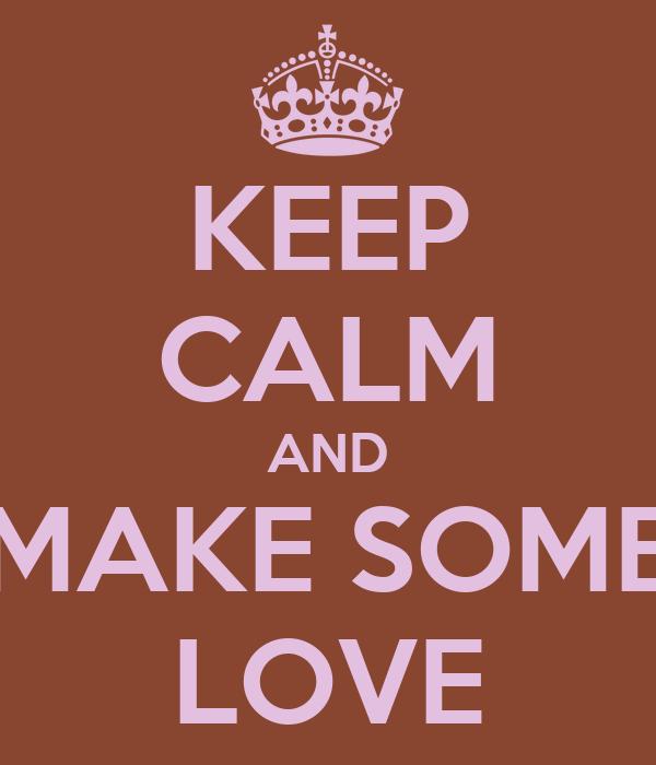 KEEP CALM AND MAKE SOME LOVE