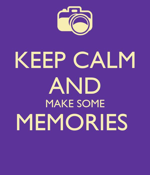 KEEP CALM AND MAKE SOME MEMORIES