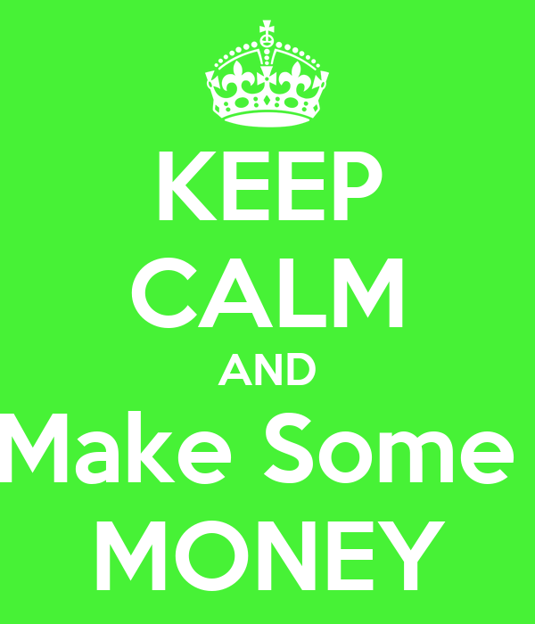 KEEP CALM AND Make Some  MONEY