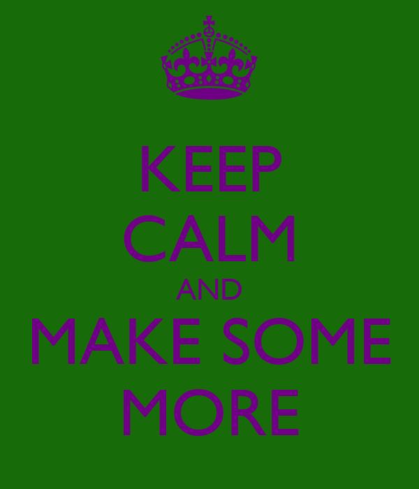 KEEP CALM AND MAKE SOME MORE
