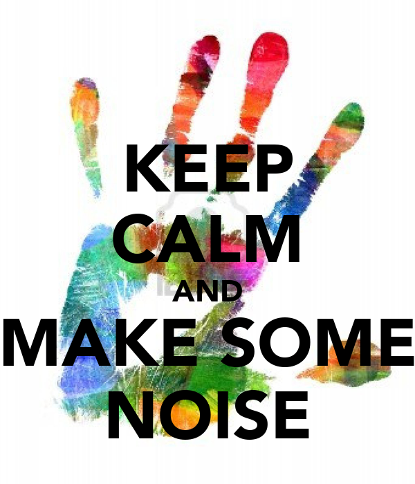 KEEP CALM AND MAKE SOME NOISE