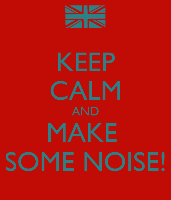 KEEP CALM AND MAKE  SOME NOISE!