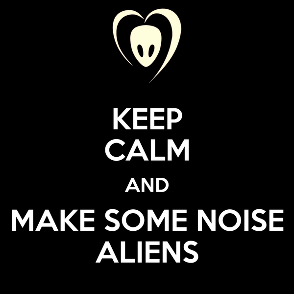 KEEP CALM AND MAKE SOME NOISE ALIENS