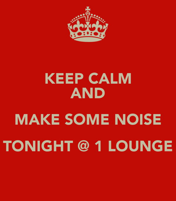 KEEP CALM AND MAKE SOME NOISE TONIGHT @ 1 LOUNGE