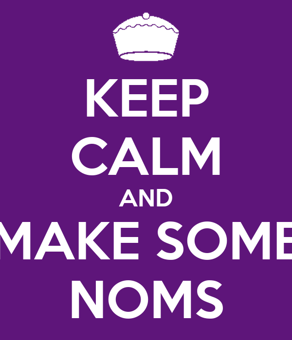 KEEP CALM AND MAKE SOME NOMS