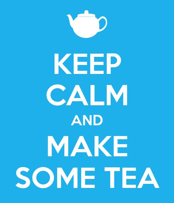 KEEP CALM AND MAKE SOME TEA
