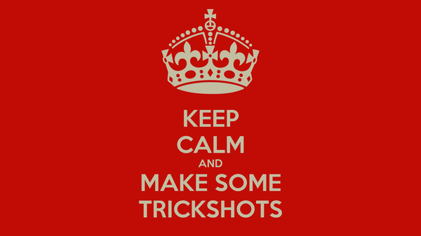 KEEP CALM AND MAKE SOME TRICKSHOTS