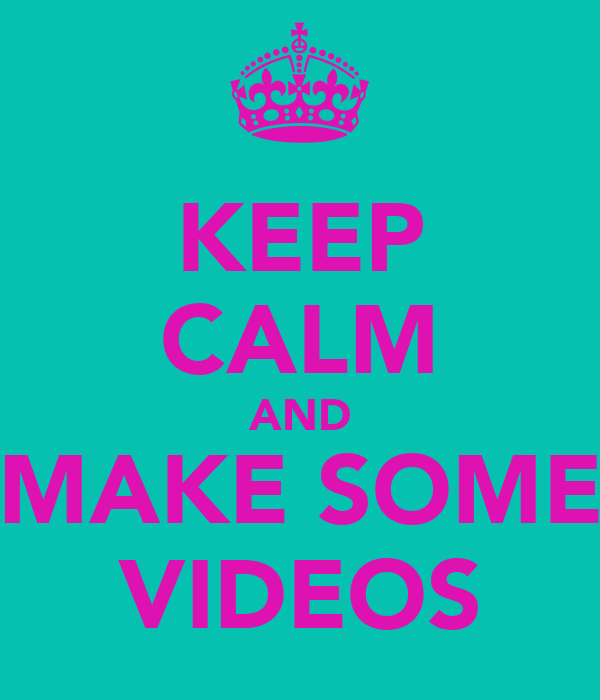KEEP CALM AND MAKE SOME VIDEOS
