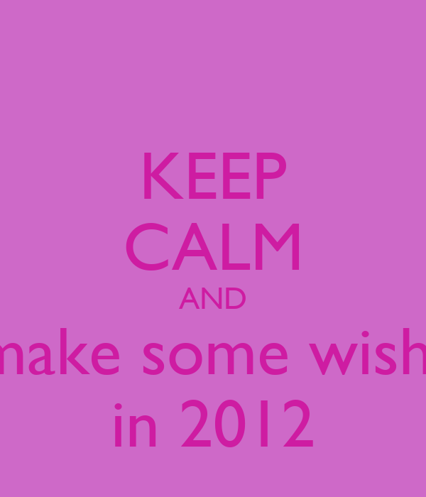 KEEP CALM AND make some wish  in 2012