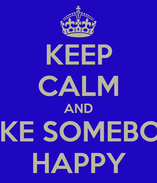 KEEP CALM AND MAKE SOMEBODY HAPPY