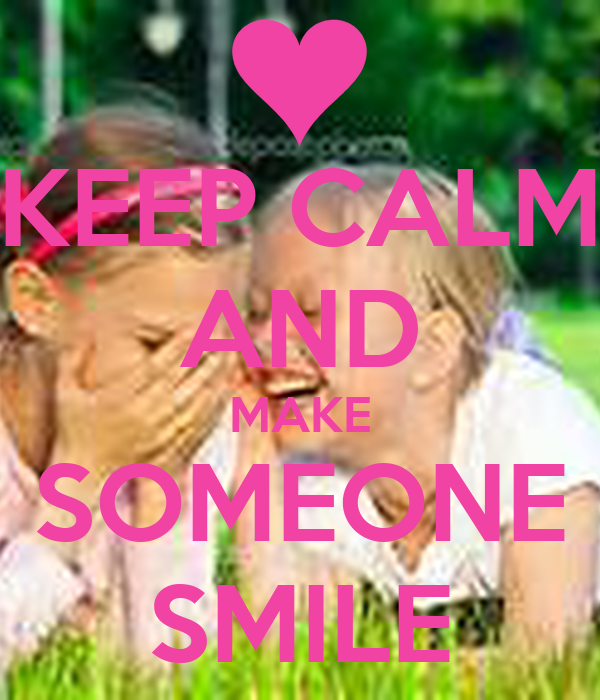 KEEP CALM AND MAKE SOMEONE SMILE
