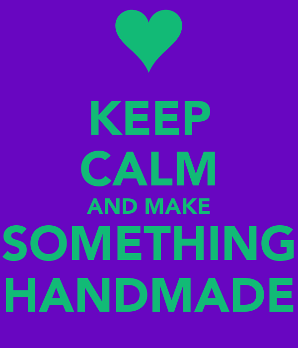 KEEP CALM AND MAKE SOMETHING HANDMADE