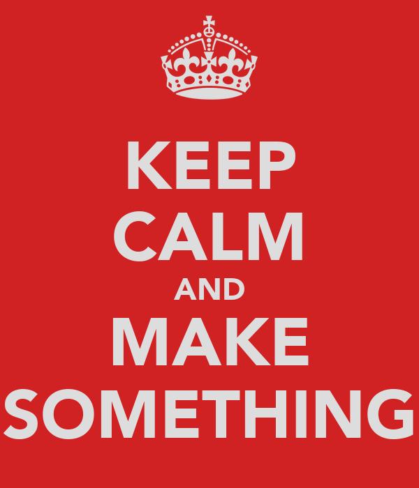 KEEP CALM AND MAKE SOMETHING